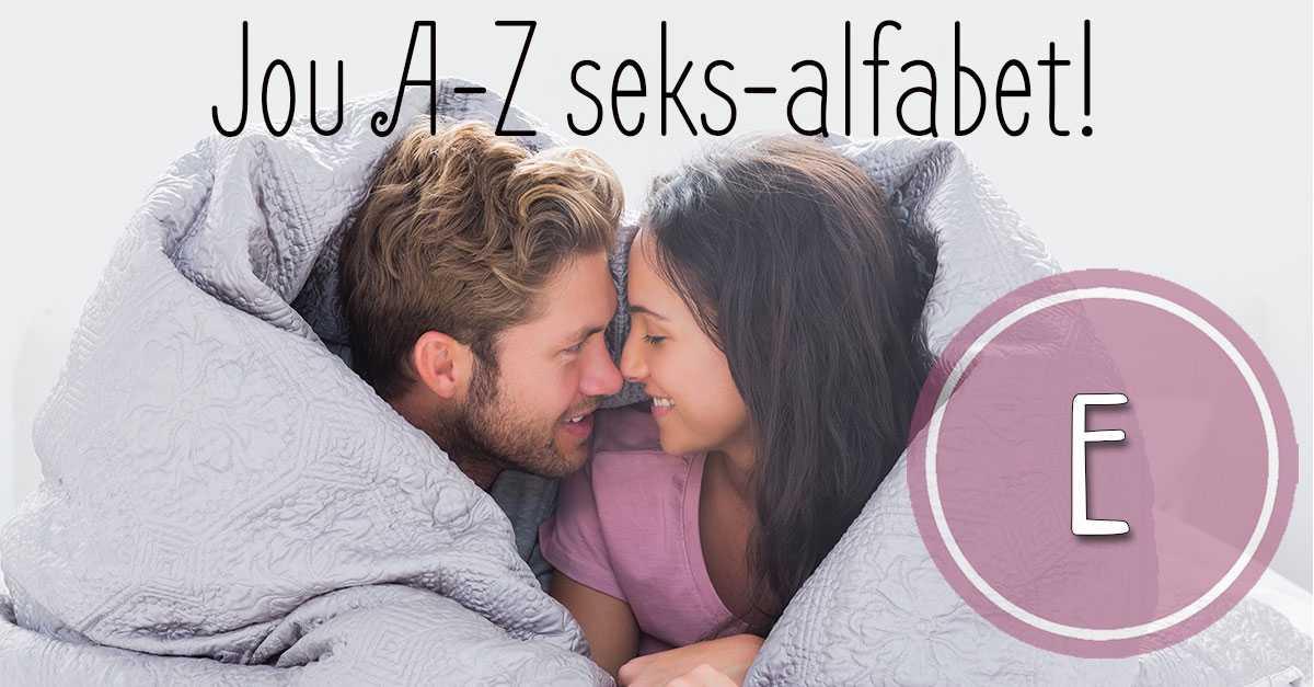 Jou A-Z seks-alfabet – E!